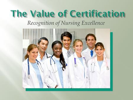 Recognition of Nursing Excellence. Nurses today need to validate their expertise and experience. It is a personal responsibility of all nurses, as professionals,