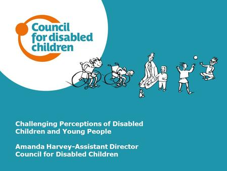 Challenging Perceptions of Disabled Children and Young People Amanda Harvey-Assistant Director Council for Disabled Children.