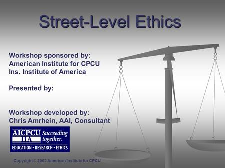 Street-Level Ethics Workshop sponsored by: American Institute for CPCU Ins. Institute of America Presented by: Workshop developed by: Chris Amrhein, AAI,