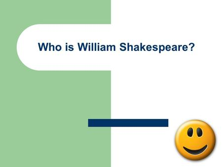 Who is William Shakespeare?. It's this guy….. Bio He was born April 26, 1564, Stratford-upon- Avon, during the Elizabethan era in England He died April.