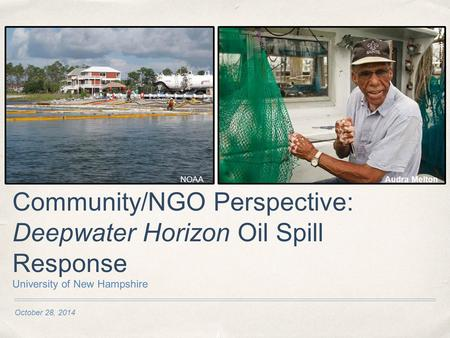 October 28, 2014 Community/NGO Perspective: Deepwater Horizon Oil Spill Response University of New Hampshire NOAAAudra Melton.