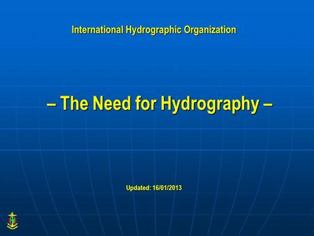 – The Need for Hydrography – Updated: 16/01/2013 International Hydrographic Organization.