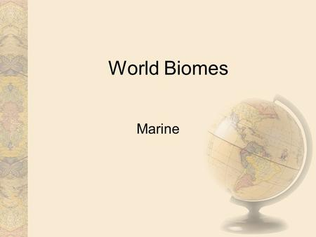 World Biomes Marine. Distribution The marine biome is the biggest biome in the world. It covers about 70% of the earth. It includes five main oceans: