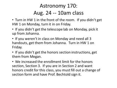 Astronomy 170: Aug. 24 -- 10am class Turn in HW 1 in the front of the room. If you didn't get HW 1 on Monday, turn it in on Friday. If you didn't get the.