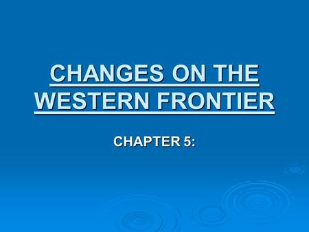 CHANGES ON THE WESTERN FRONTIER CHAPTER 5:. Timeline: What's Going On?  World:  1869 – Suez Canal is opened.  1900 – Boxer Rebellion takes place in.