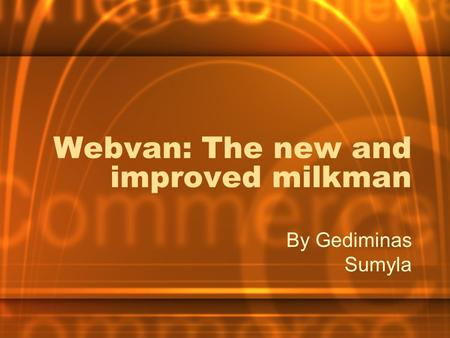 Webvan: The new and improved milkman By Gediminas Sumyla.