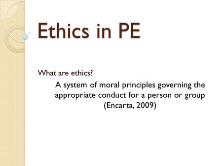 Ethics in PE What are ethics? A system of moral principles governing the appropriate conduct for a person or group (Encarta, 2009)