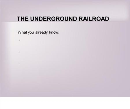 THE UNDERGROUND RAILROAD What you already know: ······
