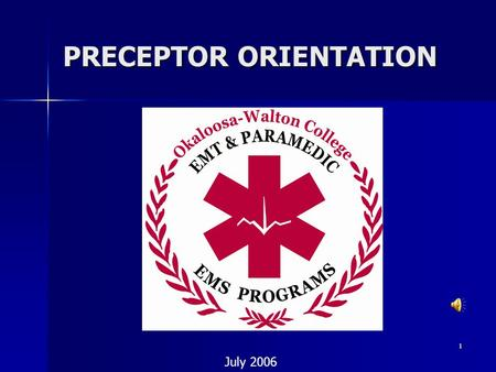 1 PRECEPTOR ORIENTATION July 2006. 2 Welcome! Welcome!  Thank you for becoming a preceptor for the Okaloosa-Walton College EMS Programs  The purpose.