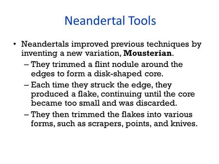 Neandertal Tools Neandertals improved previous techniques by inventing a new variation, Mousterian. – They trimmed a flint nodule around the edges to form.