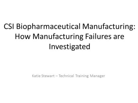 CSI Biopharmaceutical Manufacturing: How Manufacturing Failures are Investigated Katie Stewart – Technical Training Manager.