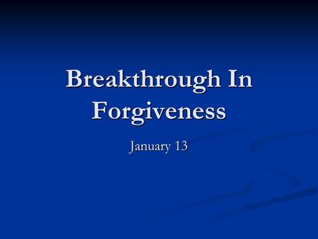 Breakthrough In Forgiveness January 13. Think About It What is something you got blamed for when you were a kid? Maybe you were guilty and maybe you weren't.