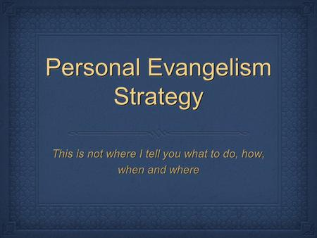 Personal Evangelism Strategy This is not where I tell you what to do, how, when and where.