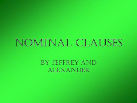 Nominal Clauses By Jeffrey and Alexander. Nouns Person Place Thing or Idea.