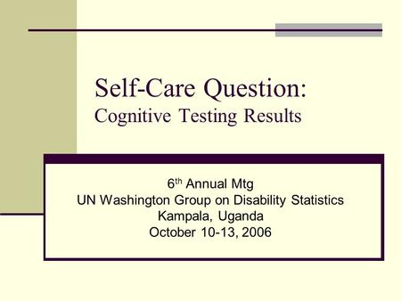 Self-Care Question: Cognitive Testing Results 6 th Annual Mtg UN Washington Group on Disability Statistics Kampala, Uganda October 10-13, 2006.