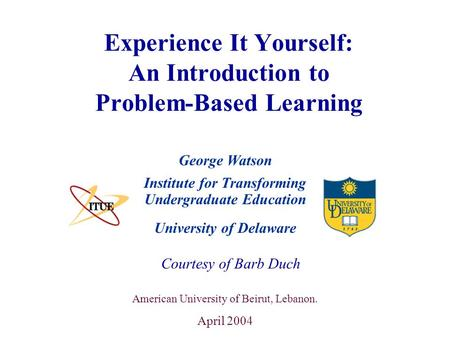 University of Delaware Experience It Yourself: An Introduction to Problem-Based Learning Institute for Transforming Undergraduate Education Courtesy of.