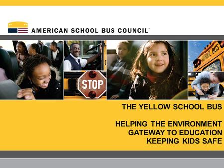 THE YELLOW SCHOOL BUS HELPING THE ENVIRONMENT GATEWAY TO EDUCATION KEEPING KIDS SAFE.