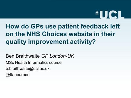 How do GPs use patient feedback left on the NHS Choices website in their quality improvement activity? Ben Braithwaite GP London-UK MSc Health Informatics.