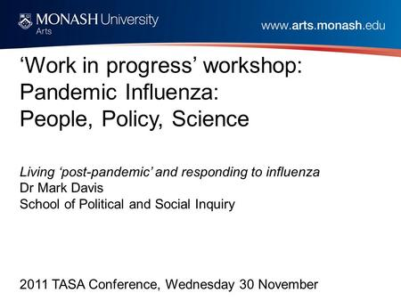 'Work in progress' workshop: Pandemic Influenza: People, Policy, Science Living 'post-pandemic' and responding to influenza Dr Mark Davis School of Political.
