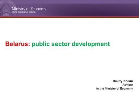 Belarus: public sector development Dmitry Kolkin Advisor to the Minister of Economy.