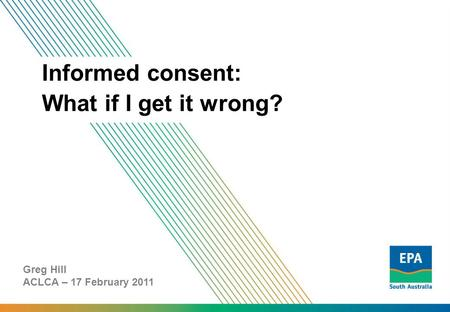 Informed consent: What if I get it wrong? Greg Hill ACLCA – 17 February 2011.
