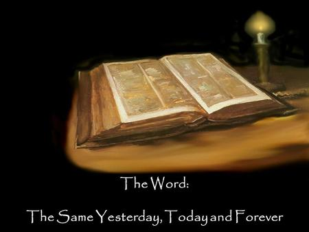 The Word: The Same Yesterday, Today and Forever. Questions to consider: Do I trust the Bible? Why do I trust it? What's at stake?