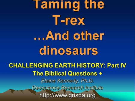 Taming the T-rex …And other dinosaurs CHALLENGING EARTH HISTORY: Part IV The Biblical Questions + Elaine Kennedy, Ph.D. Geoscience Research Institute
