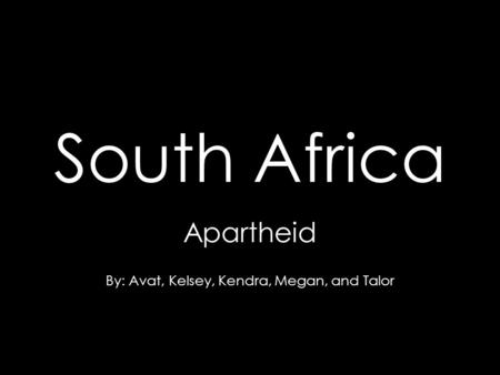 South Africa Apartheid By: Avat, Kelsey, Kendra, Megan, and Talor.