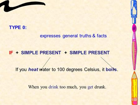 TYPE 0: expresses general truths & facts IF + SIMPLE PRESENT + SIMPLE PRESENT If you heat water to 100 degrees Celsius, it boils. When you drink too much,