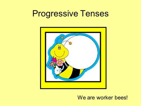 Progressive Tenses We are worker bees!.