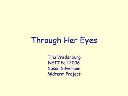 Through Her Eyes Tina Vredenburg NYIT Fall 2006 Susan Silverman Midterm Project.