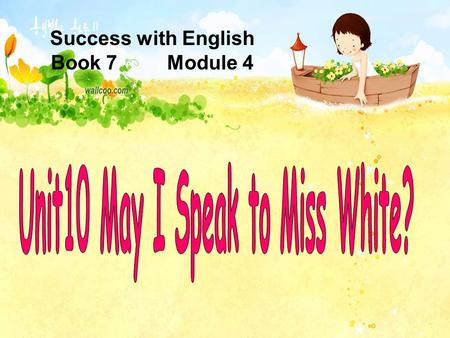 Success with English Book 7 Module 4 Xiaoling : May I speak to Miss White? Mrs White : She's not here, I'm afraid. A: Do you want to go to the circus?