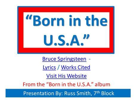 """Born in the U.S.A."" Bruce SpringsteenBruce Springsteen - LyricsLyrics / Works CitedWorks Cited Visit His Website From the ""Born in the U.S.A."" album Presentation."