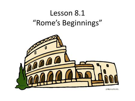 "Lesson 8.1 ""Rome's Beginnings"" The Origins of Rome."