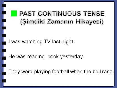 I was watching TV last night. He was reading book yesterday. They were playing football when the bell rang.