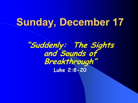 "Sunday, December 17 ""Suddenly: The Sights and Sounds of Breakthrough"" Luke 2:8-20."