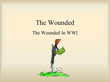 The Wounded The Wounded In WWI. Olden Days Single wounds that weren't too bad Would probably live if: –Not dirt in wound –Intestines weren't open –Didn't.