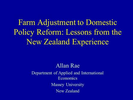 Farm Adjustment to Domestic Policy Reform: Lessons from the New Zealand Experience Allan Rae Department of Applied and International Economics Massey University.