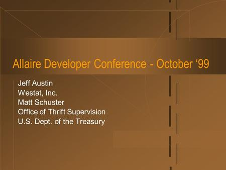 Allaire Developer Conference - October '99 Jeff Austin Westat, Inc. Matt Schuster Office of Thrift Supervision U.S. Dept. of the Treasury.