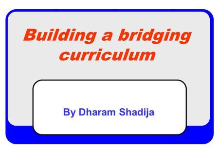 Building a bridging curriculum By Dharam Shadija.