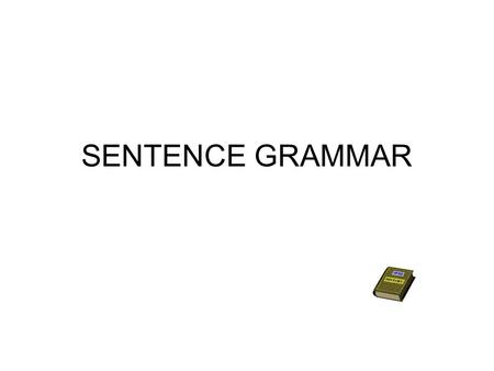 SENTENCE GRAMMAR. Please consult your textbook's index and Table of Contents for more elaboration on the topics discussed here! Document your Study Journal.