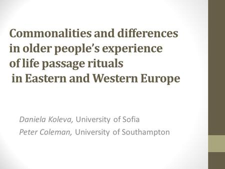 Commonalities and differences in older people's experience of life passage rituals in Eastern and Western Europe Daniela Koleva, University of Sofia Peter.