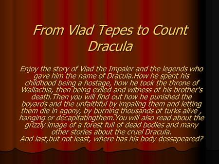 From Vlad Tepes to Count Dracula Enjoy the story of Vlad the Impaler and the legends who gave him the name of Dracula.How he spent his childhood being.