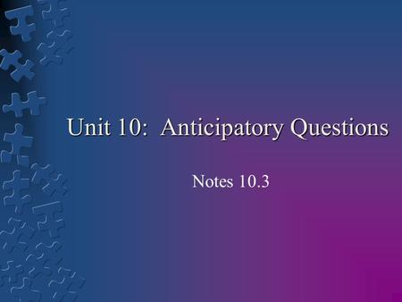 Unit 10: Anticipatory Questions Notes 10.3. Learning Goals: By the end of the lesson students will be able to: 1.Understand the concept of anticipatory.