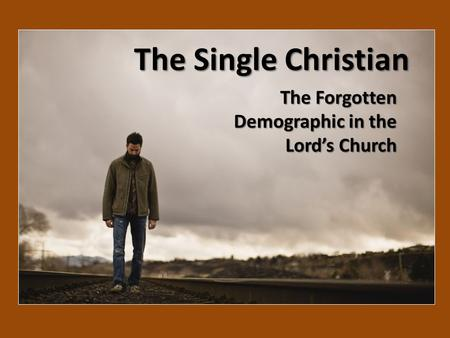 The Single Christian The Forgotten Demographic in the Lord's Church.