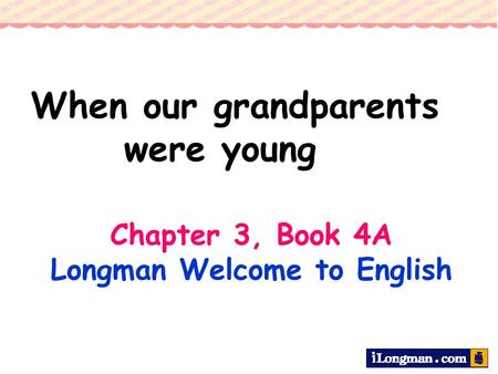 Chapter 3, Book 4A Longman Welcome to English When our grandparents were young.