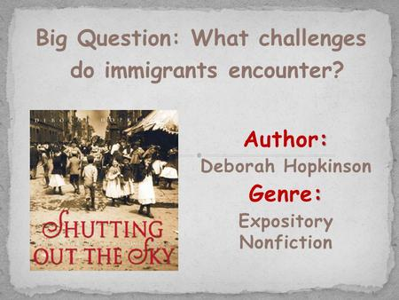 : Author: Deborah Hopkinson : Genre: Expository Nonfiction Big Question: What challenges do immigrants encounter?