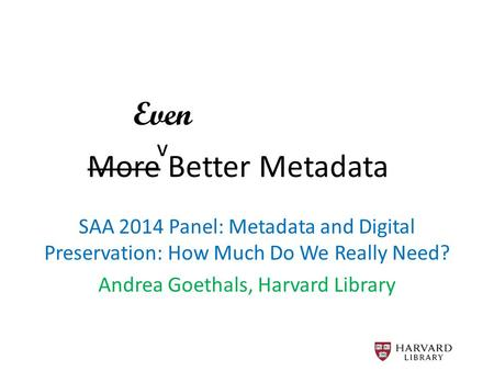 More Better Metadata SAA 2014 Panel: Metadata and Digital Preservation: How Much Do We Really Need? Andrea Goethals, Harvard Library Even v.