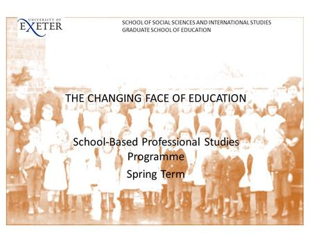 THE CHANGING FACE OF EDUCATION School-Based Professional Studies Programme Spring Term SCHOOL OF SOCIAL SCIENCES AND INTERNATIONAL STUDIES GRADUATE SCHOOL.