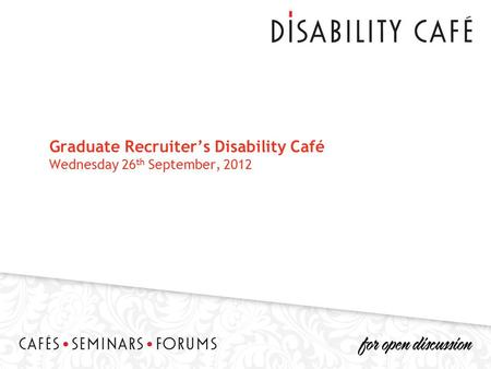 Graduate Recruiter's Disability Café Wednesday 26 th September, 2012.